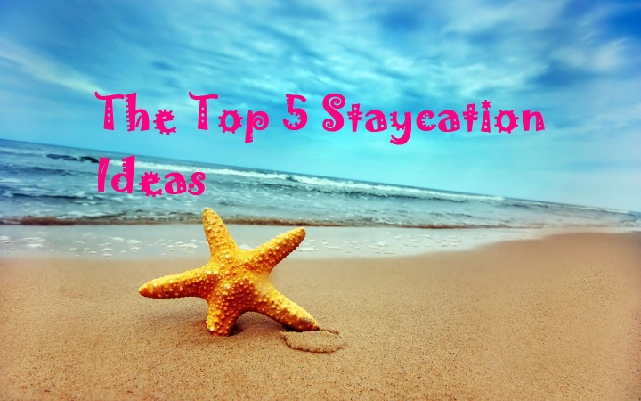 The Top Five Staycation Ideas